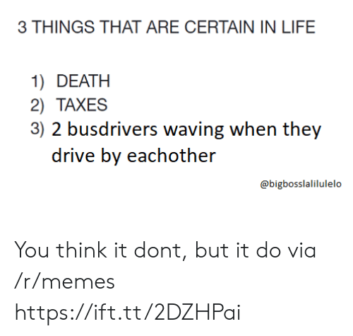 Drive By: 3 THINGS THAT ARE CERTAIN IN LIFE  1) DEATH  2) TAXES  3) 2 busdrivers waving when they  drive by eachother  @bigbosslalilulelo You think it dont, but it do via /r/memes https://ift.tt/2DZHPai