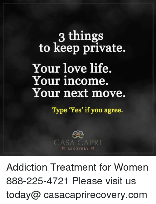 memes: 3 things  to keep private.  Your love life  Your income.  Your next move.  Type 'Yes' if you agree  CASA CAPRI  RECov ERY cos Addiction Treatment for Women 888-225-4721 Please visit us today@ casacaprirecovery.com