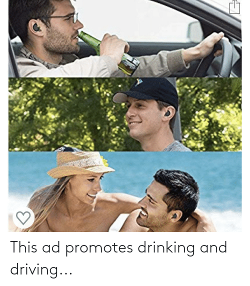 drinking and driving: 3. This ad promotes drinking and driving...