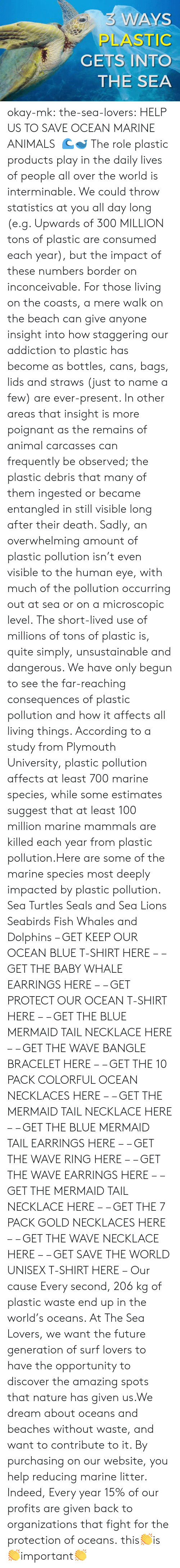 colorful: 3 WAYS  PLASTIC  GETS INTO  THE SEA okay-mk: the-sea-lovers:  HELP US TO SAVE OCEAN  MARINE ANIMALS  🌊🐋 The role plastic products play in the daily lives of people all over the world is interminable. We could throw statistics at you all day long (e.g. Upwards of 300 MILLION tons of plastic are consumed each year), but the impact of these numbers border on inconceivable. For those living on the coasts, a mere walk on the beach can give anyone insight into how staggering our addiction to plastic has become as bottles, cans, bags, lids and straws (just to name a few) are ever-present. In other areas that insight is more poignant as the remains of animal carcasses can frequently be observed; the plastic debris that many of them ingested or became entangled in still visible long after their death. Sadly, an overwhelming amount of plastic pollution isn't even visible to the human eye, with much of the pollution occurring out at sea or on a microscopic level. The short-lived use of millions of tons of plastic is, quite simply, unsustainable and dangerous. We have only begun to see the far-reaching consequences of plastic pollution and how it affects all living things. According to a study from Plymouth University, plastic pollution affects at least 700 marine species, while some estimates suggest that at least 100 million marine mammals are killed each year from plastic pollution.Here are some of the marine species most deeply impacted by plastic pollution. Sea Turtles Seals and Sea Lions Seabirds Fish Whales and Dolphins – GET KEEP OUR OCEAN BLUE T-SHIRT HERE – – GET THE BABY WHALE EARRINGS HERE – – GET PROTECT OUR OCEAN T-SHIRT HERE – – GET THE BLUE MERMAID TAIL NECKLACE HERE – – GET THE WAVE BANGLE BRACELET HERE – – GET THE 10 PACK COLORFUL OCEAN NECKLACES HERE – – GET THE MERMAID TAIL NECKLACE HERE – – GET THE BLUE MERMAID TAIL EARRINGS HERE – – GET THE WAVE RING HERE – – GET THE WAVE EARRINGS HERE – – GET THE MERMAID TAIL NECKLACE HERE – – GET THE 7 PACK GOLD NECKLACES HERE – – GET THE WAVE NECKLACE HERE – – GET SAVE THE WORLD UNISEX T-SHIRT HERE – Our cause Every second, 206 kg of plastic waste end up in the world's oceans. At The Sea Lovers, we want the future generation of surf lovers to have the opportunity to discover the amazing spots that nature has given us.We dream about oceans and beaches without waste, and want to contribute to it. By purchasing on our website, you help reducing marine litter. Indeed, Every year 15% of our profits are given back to organizations that fight for the protection of oceans.   this👏is👏important👏