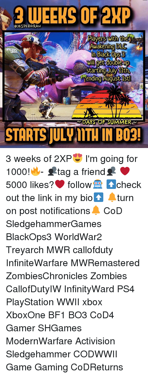 Bf1: 3 WEEKS OF 2KP  JESPERGRAN  Plavers with the  Awakening DLC  XP  rt  ending Augustlst!  STARTS JULV ITH IN  BO3! 3 weeks of 2XP😍 I'm going for 1000!🔥- 👥tag a friend👥 ❤️5000 likes?❤️ follow🤖 ⬆️check out the link in my bio⬆️ 🔔turn on post notifications🔔 CoD SledgehammerGames BlackOps3 WorldWar2 Treyarch MWR callofduty InfiniteWarfare MWRemastered ZombiesChronicles Zombies CallofDutyIW InfinityWard PS4 PlayStation WWII xbox XboxOne BF1 BO3 CoD4 Gamer SHGames ModernWarfare Activision Sledgehammer CODWWII Game Gaming CoDReturns