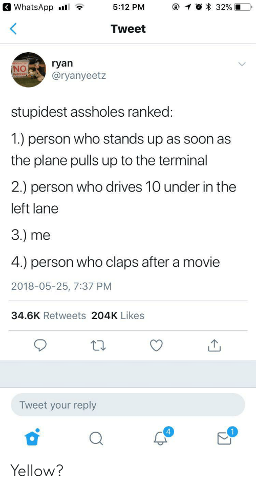 Claps: 3 WhatsApp .l  5:12 PM  Tweet  SOLUTE  NO  @ryanyeetz  stupidest assholes ranked  1.) person who stands up as soon as  the plane pulls up to the terminal  2.) person who drives 10 under in the  left lane  3.) me  4.) person who claps after a movie  2018-05-25, 7:37 PM  34.6K Retweets 204K Likes  12  Tweet your reply  4 Yellow?