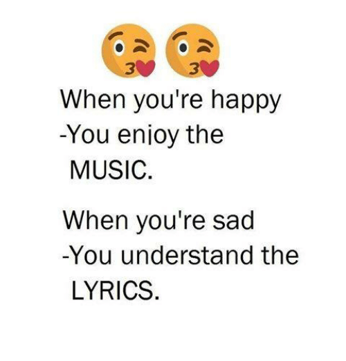 Lyrics: 3  When you're happy  -You enioy the  MUSIC  When you're sad  -You understand the  LYRICS