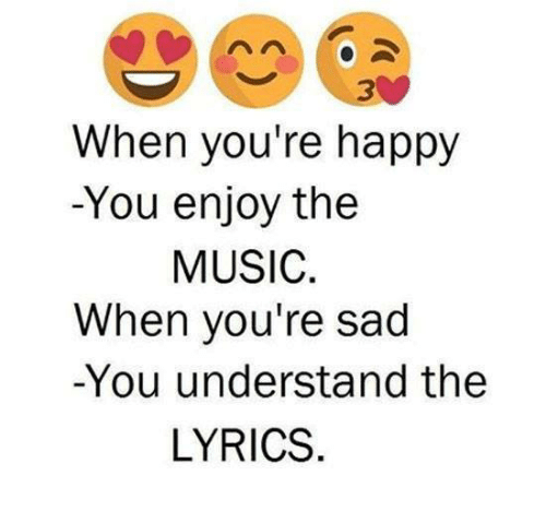 Lyrics: 3  When you're happy  -You enjoy the  MUSIC.  When you're sad  -You understand the  LYRICS