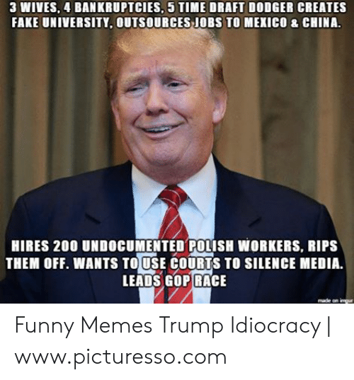 Trump Idiocracy: 3 WIVES, 4 BANKRUPTCIES, 5 TIME DRAFT DODGER CREATES  FAKE UNIVERSITY, OUTSOURCES JOBS TO MEXICO & CHINA.  HIRES 200 UNDOCUMENTED POLISH WORKERS, RIPS  THEM OFF. WANTS TO USE COURTS TO SILENCE MEDIA.  LEADS GOP RACE  made Funny Memes Trump Idiocracy | www.picturesso.com