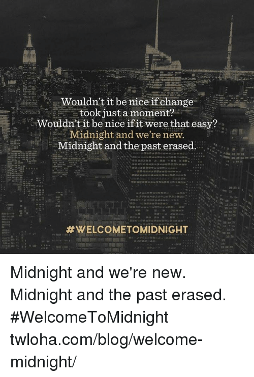 Memes, Blog, and Nice: 3 Wouldn't it be nice if change  took just a moment?  Wouldn't it be nice if it were that easy?  Midnight and we're new.  Midnight and the past erased.  Midnight and we're new. Midnight and the past erased. #WelcomeToMidnight twloha.com/blog/welcome-midnight/