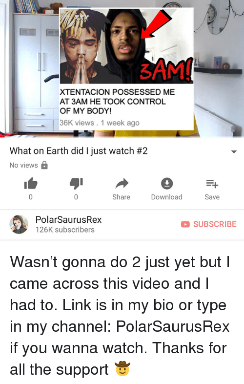 Memes, Control, and Earth: 3  XTENTACION POSSESSED ME  AT 3AM HE TOOK CONTROL  OF MY BODY!  36K views. 1 week ago  What on Earth did I just watch #2  No views  Share  Download  Save  PolarSaurusRex  126K subscribers  SUBSCRIBE Wasn't gonna do 2 just yet but I came across this video and I had to. Link is in my bio or type in my channel: PolarSaurusRex if you wanna watch. Thanks for all the support 🤠