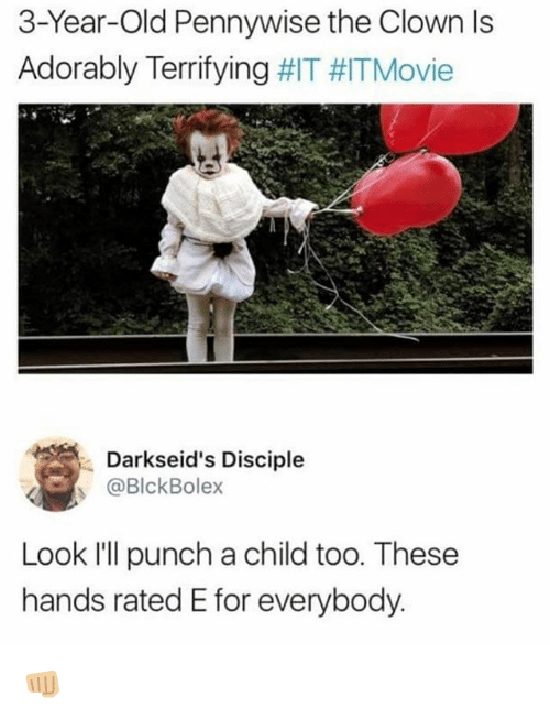 Memes, Old, and 🤖: 3-Year-Old Pennywise the Clown ls  Adorably Terrifying #IT #ITMovie  Darkseid's Disciple  @BlckBolex  Look I'll punch a child too. These  hands rated E for everybody. 👊🏼