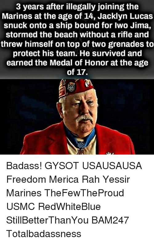Memes, Badass, and 🤖: 3 years after illegally joining the  Marines at the age of 14, Jacklyn Lucas  snuck onto a ship bound for Iwo Jima,  stormed the beach without a rifle and  threw himself on top of two grenades to  protect his team. He survived and  earned the Medal of Honor at the age  of 17. Badass! GYSOT USAUSAUSA Freedom Merica Rah Yessir Marines TheFewTheProud USMC RedWhiteBlue StillBetterThanYou BAM247 Totalbadassness