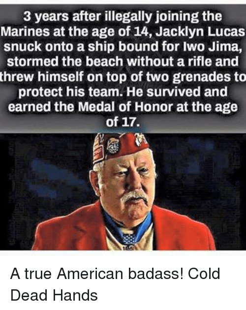 Cold: 3 years after illegally joining the  Marines at the age of 14, Jacklyn Lucas  snuck onto a ship bound for Iwo Jima,  stormed the beach without a rifle and  threw himself on top of two grenades to  protect his team. He survived and  earned the Medal of Honor at the age  of 17. A true American badass! Cold Dead Hands