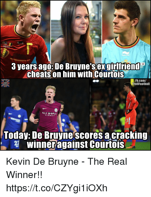 Memes, Sex, and fb.com: 3 years ago: De Bruyne sex girlfriend  cheats on him with Courtois  Fb.com/  TrollFootball  AIRWAYS  13  Today: De Bruyne scores a cracking  winneragainst Courtois Kevin De Bruyne - The Real Winner!! https://t.co/CZYgi1iOXh