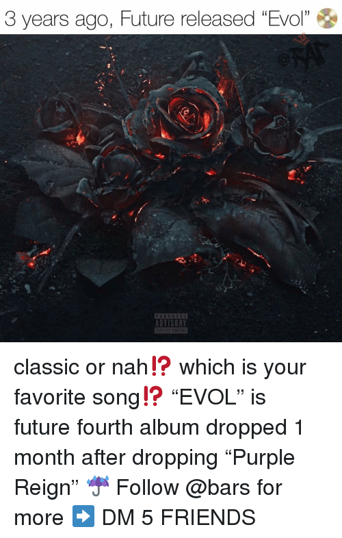"or nah: 3 years ago, Future released ""Evol""  1  DVISORY classic or nah⁉️ which is your favorite song⁉️ ""EVOL"" is future fourth album dropped 1 month after dropping ""Purple Reign"" ☔️ Follow @bars for more ➡️ DM 5 FRIENDS"