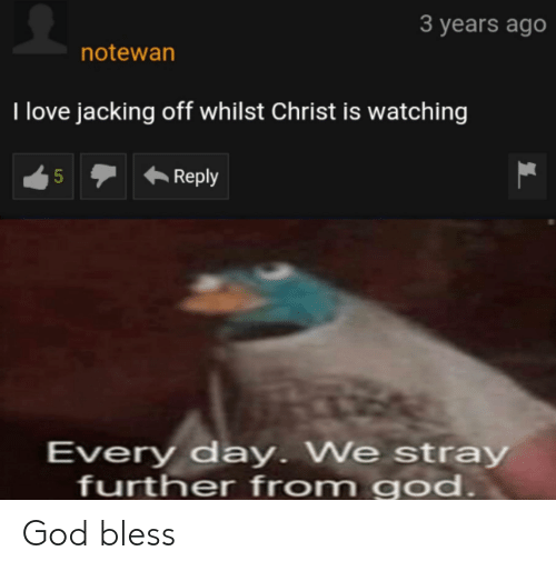 Christ Is Watching: 3 years ago  notewan  I love jacking off whilst Christ is watching  Reply  Every day. We stray  further from god.  LO God bless