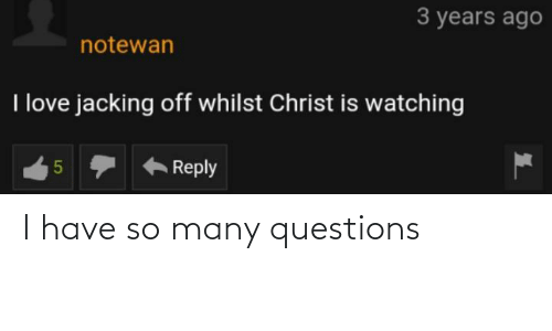 Christ Is Watching: 3 years ago  notewan  I love jacking off whilst Christ is watching  Reply  LO I have so many questions