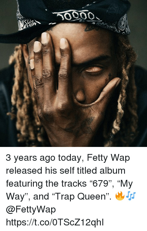 "Fetty Wap: 3 years ago today, Fetty Wap released his self titled album featuring the tracks ""679"", ""My Way"", and ""Trap Queen"". 🔥🎶 @FettyWap https://t.co/0TScZ12qhI"