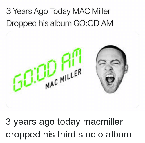 Mac Miller, Memes, and Good: 3 Years Ago Today MAC Miller  Dropped his album GO:OD AM  GOOD F  MAC MILLER 3 years ago today macmiller dropped his third studio album