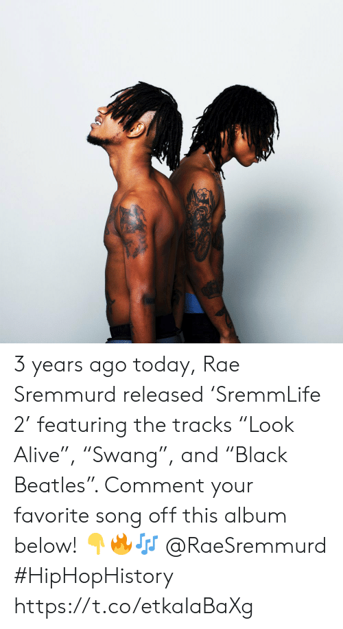 "favorite song: 3 years ago today, Rae Sremmurd released 'SremmLife 2' featuring the tracks ""Look Alive"", ""Swang"", and ""Black Beatles"". Comment your favorite song off this album below! 👇🔥🎶 @RaeSremmurd #HipHopHistory https://t.co/etkaIaBaXg"