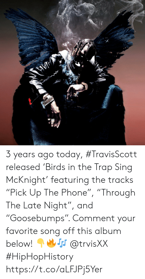 "favorite song: 3 years ago today, #TravisScott released 'Birds in the Trap Sing McKnight' featuring the tracks ""Pick Up The Phone"", ""Through The Late Night"", and ""Goosebumps"". Comment your favorite song off this album below! 👇🔥🎶 @trvisXX #HipHopHistory https://t.co/aLFJPj5Yer"