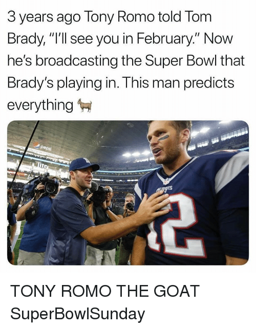 "Tony Romo: 3 years ago Tony Romo told Tom  Brady, ""I'll see you in February."" Now  he's broadcasting the Super Bowl that  Brady's playing in. This man predicts  everything TONY ROMO THE GOAT SuperBowlSunday"
