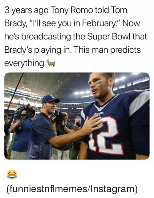 "Tony Romo: 3 years ago Tony Romo told Torm  Brady, ""I'll see you in February."" Now  he's broadcasting the Super Bowl that  Brady's playing in. This man predicts  everything 😂 (funniestnflmemes/Instagram)"