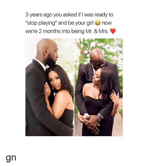 """Girl, Your Girl, and Girl Memes: 3 years ago you asked if I was ready to  stop playing"""" and be your girl now  we're 2 months into being Mr. & Mrs. gn"""
