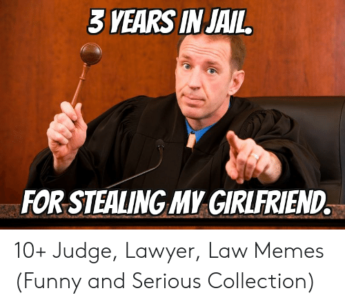 Lawyer Meme: 3 YEARS IN JAIL  FOR STEALING MY GIRLFRIEND. 10+ Judge, Lawyer, Law Memes (Funny and Serious Collection)