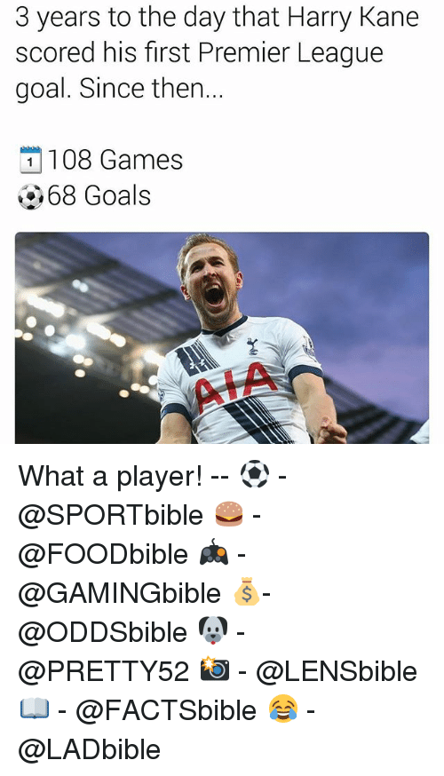 Goals, Memes, and Premier League: 3 years to the day that Harry Kane  scored his first Premier League  goal. Since then.  108 Games  68 Goals What a player! -- ⚽ - @SPORTbible 🍔 - @FOODbible 🎮 - @GAMINGbible 💰- @ODDSbible 🐶 - @PRETTY52 📸 - @LENSbible 📖 - @FACTSbible 😂 - @LADbible
