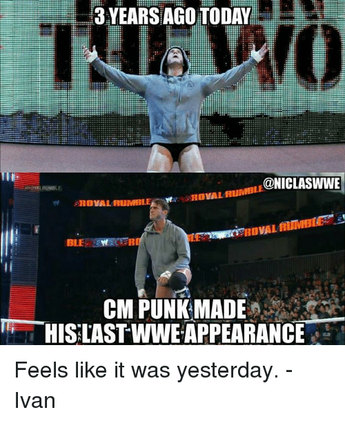 Cm Punk: 3 YEARSAGOTODAY  CONICLASWWE  RovAL RUMBLE  OVAL  CM PUNK MADE  HISLAST WWE APPEARANCE Feels like it was yesterday.  - Ivan