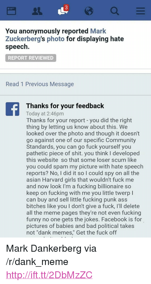 "Asian, Ass, and Bad: 3  You anonymously reported Mark  Zuckerberg's photo for displaying hate  speech  REPORT REVIEWED  Read 1 Previous Message  Thanks for your feedback  Today at 2:46pm  Thanks for your report - you did the right  thing by letting us know about this. We  looked over the photo and though it doesn't  go against one of our specific Community  Standards, you can go fuck yourself you  pathetic piece of shit. you think l developed  this website so that some loser scum like  you could spam my picture with hate speech  reports? No, I did it so I could spy on all the  asian Harvard girls that wouldn't fuck me  and now look I'm a fucking billionaire so  keep on fucking with me you little twerp l  can buy and sell little fucking punk ass  bitches like you I don't give a fuck, I'll delete  all the meme pages they're not even fucking  funny no one gets the jokes. Facebook is for  pictures of babies and bad political takes  not ""dank memes,"" Get the fuck off <p>Mark Dankerberg via /r/dank_meme <a href=""http://ift.tt/2DbMzZC"">http://ift.tt/2DbMzZC</a></p>"