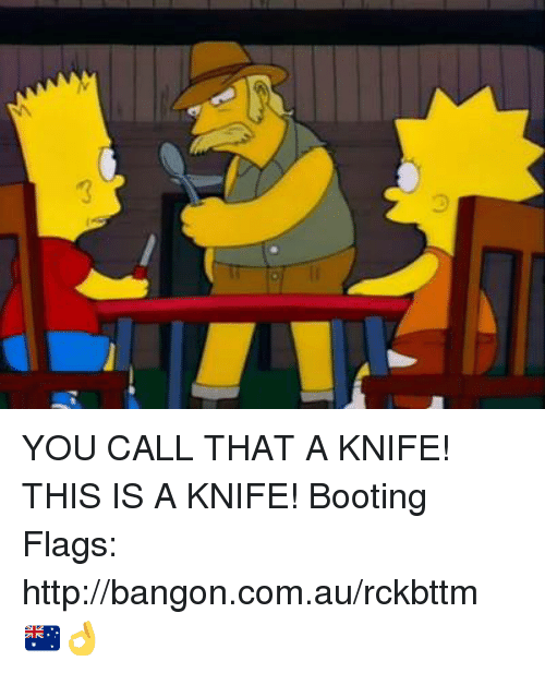 memes: 3 YOU CALL THAT A KNIFE! THIS IS A KNIFE!  Booting Flags: http://bangon.com.au/rckbttm 🇦🇺👌