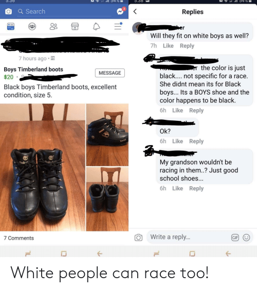 timberland boots: .30  0470  O a Search  Replies  Oo  Will they fit on white boys as well?  7h Like Reply  7 hours ago  Boys Timberland boots  the color is just  MESSAGE  black.... not specific for a race.  She didnt mean its for Black  boys... Its a BOYS shoe and the  color happens to be black.  6h Like Reply  Black boys Timberland boots, excellent  condition, size 5.  Ok?  6h Like Reply  My grandson wouldn't be  racing in them..? Just good  school shoes...  6h Like Reply  7 Comments  O Write a reply..  CIF White people can race too!