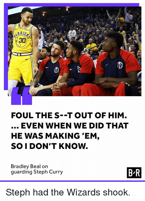 bradley beal: 30  2  FOUL THE S--T OUT OF HIM  EVEN WHEN WE DID THAT  HE WAS MAKING 'EM,  SO I DON'T KNOW.  Bradley Beal on  guarding Steph Curry  B-R Steph had the Wizards shook.