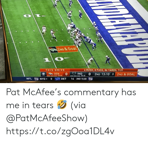 den: 30  2ND&Goal  1  THIS DRIVE  6 RUSH, 8 PASS, 86 YARDS, 7:31  IND  DEN  0  0  14-2)  2ND 13:10 9  2ND & GOAL  (2-51  NFL mU NYG  14 2ND 15:00 ny  DET  0 Pat McAfee's commentary has me in tears 🤣 (via @PatMcAfeeShow) https://t.co/zgOoa1DL4v