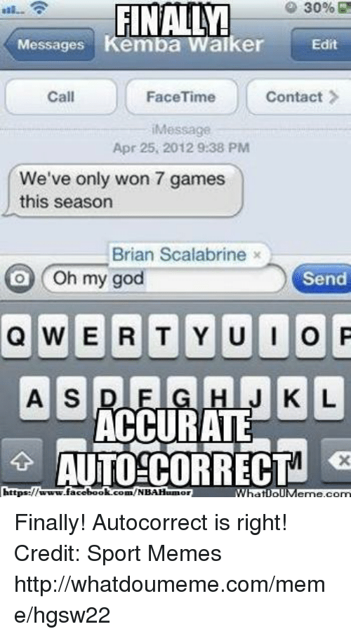 Autocorrect, Facebook, and Facetime: 30%  30%R  FINALLY!  Messages  Kemba Walker  Edit  FaceTime  Contact  Call  Message  Apr 25, 2012 9:38 PM  We've only won 7 games  this season  Brian Scalabrine x  O Oh my god  Send  Q WERTYUIO P  A SIDE J K L  ACCURATE  AUTO CORRECTM  https://  facebook.com/NBAHamo  What ollM Finally! Autocorrect is right! Credit: Sport Memes http://whatdoumeme.com/meme/hgsw22