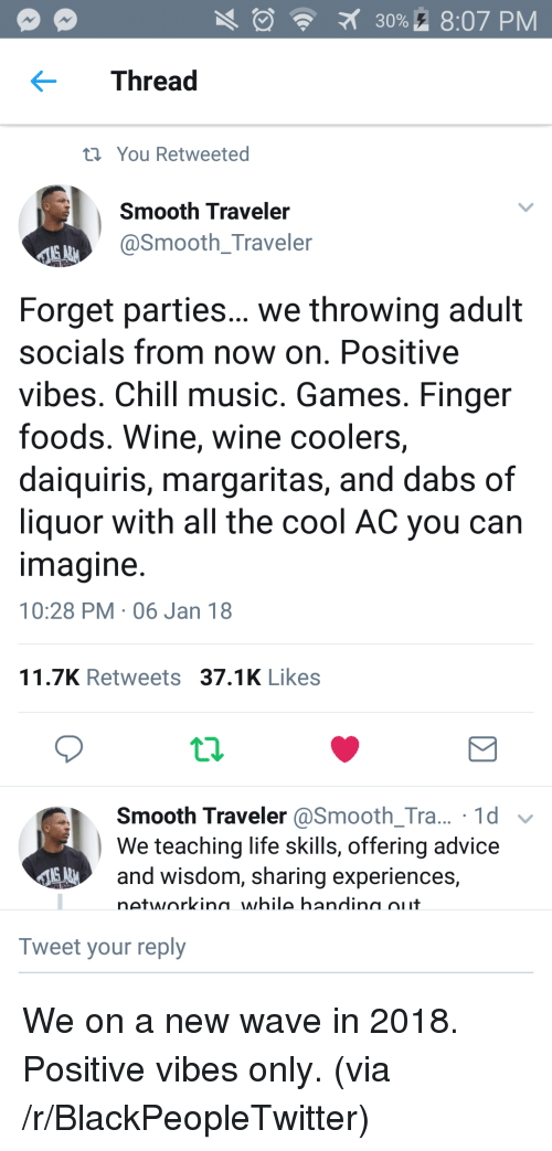 The dab: 30%. 8:07 PM  Thread  t You Retweeted  Smooth Traveler  @Smooth_Traveler  Forget parties... we throwing adult  socials from now on. Positive  vibes. Chill music. Games. Finger  foods. Wine, wine coolers,  daiquiris, margaritas, and dabs of  liquor with all the cool AC you can  magine  10:28 PM 06 Jan 18  11.7K Retweets 37.1K Likes  Smooth Traveler @Smooth_Tra... 1d v  We teaching life skills, offering advice  and wisdom, sharing experiences,  networkina while handina oiit  Tweet your reply <p>We on a new wave in 2018. Positive vibes only. (via /r/BlackPeopleTwitter)</p>