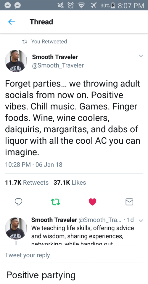 positive vibes: 30%. 8:07 PM  Thread  t You Retweeted  Smooth Traveler  @Smooth_Traveler  Forget parties... we throwing adult  socials from now on. Positive  vibes. Chill music. Games. Finger  foods. Wine, wine coolers,  daiquiris, margaritas, and dabs of  liquor with all the cool AC you can  magine  10:28 PM 06 Jan 18  11.7K Retweets 37.1K Likes  Smooth Traveler @Smooth_Tra... 1d v  We teaching life skills, offering advice  and wisdom, sharing experiences,  networkina while handina oiit  Tweet your reply Positive partying