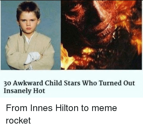 To Meme: 30 Awkward Child Stars Who Turned out  Insanely Hot From Innes Hilton to meme rocket