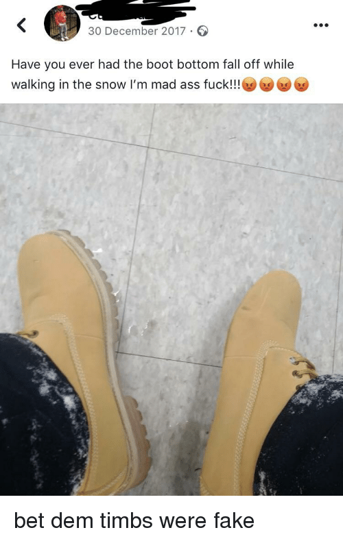 timbs: 30 December 2017.  Have you ever had the boot bottom fall off while  walking in the snow I'm mad ass fuck!!! 6 bet dem timbs were fake
