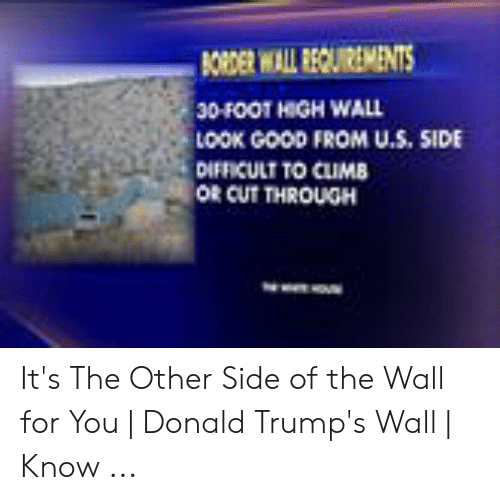 Other Side Of The Wall For You: 30-FOOT HIGH WALL  LoOK GooD FROM U.S, SIDE  DIFFICULT TO CLIMB  OR CUT THROUGH It's The Other Side of the Wall for You | Donald Trump's Wall | Know ...