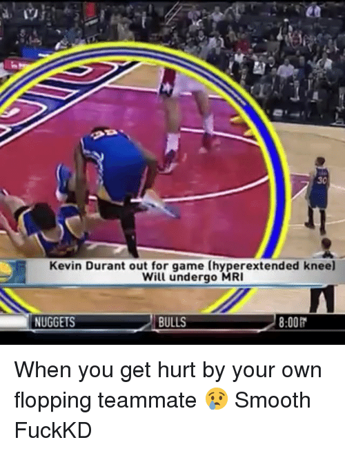 Kevin Durant, Memes, and Smooth: 30  Kevin Durant out for game (hyperextended knee)  Will undergo MRI  NUGGETS 8:00R  BULLS When you get hurt by your own flopping teammate 😢 Smooth FuckKD