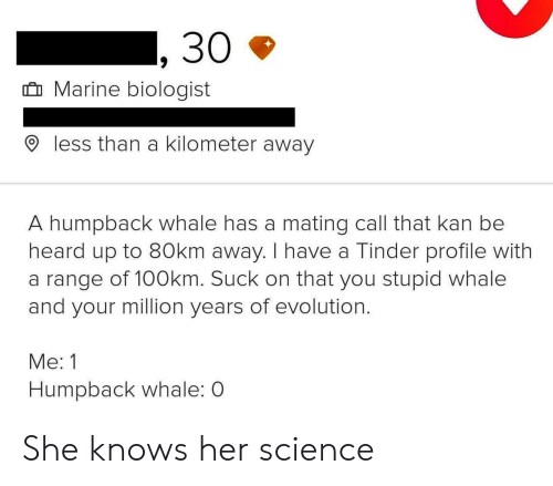she knows: 30  Marine biologist  less than a kilometer away  A humpback whale has a mating call that kan be  heard up to 80km away. I have a Tinder profile with  a range of 100km. Suck on that you stupid whale  and your million years of evolution.  Me: 1  Humpback whale: O She knows her science