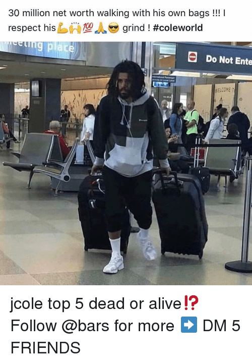 Net Worth: 30 million net worth walking with his own bags!!!  respect hisし必型  grind ! #Coleworld  Do Not Ente  WELCOME jcole top 5 dead or alive⁉️ Follow @bars for more ➡️ DM 5 FRIENDS