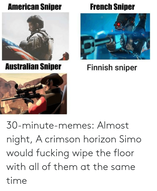 at the same time: 30-minute-memes:  Almost night, A crimson horizon  Simo would fucking wipe the floor with all of them at the same time