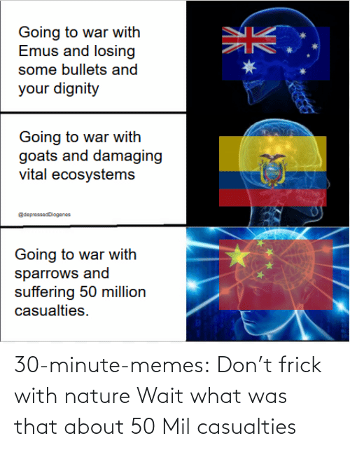 Frick: 30-minute-memes:  Don't frick with nature   Wait what was that about 50 Mil casualties