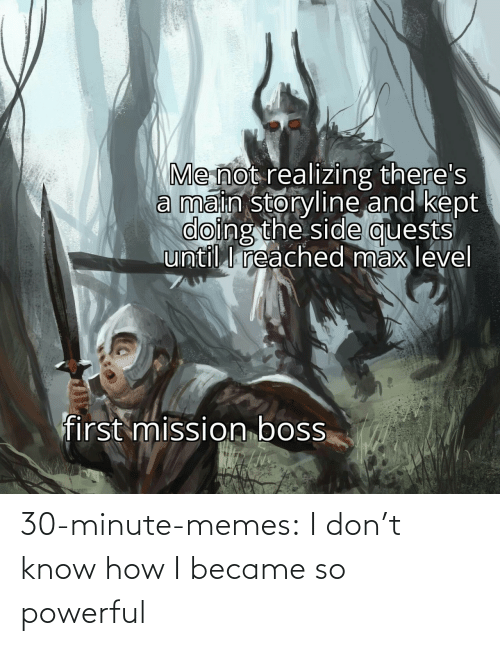 Dont Know: 30-minute-memes:  I don't know how I became so powerful