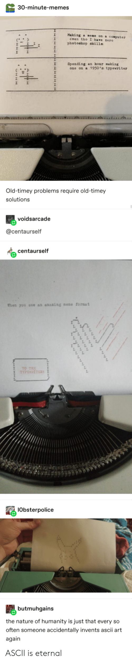1950S: 30-minute-memes  Making a eme on a cOmputer  even tho I have zero  photoshop skills  Spending an hour making  one on a 1950's typewriter  Old-timey problems require old-timey  solutions  voidsarcade  @centaurself  centaurself  When you see an asazing mome format  TO THE  TYPENRITER!  IObsterpolice  butmuhgains  the nature of humanity is just that every so  often someone accidentally invents ascii art  again  CHAR  9999594  www ASCII is eternal
