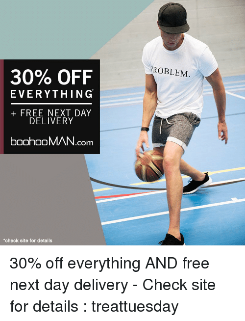 Memes, 🤖, and Delivery: 30% OFF  EVERYTHING  FREE NEXT DAY  DELIVERY  boohooMAN.com  *check site for details  PROBLEM 30% off everything AND free next day delivery - Check site for details : treattuesday