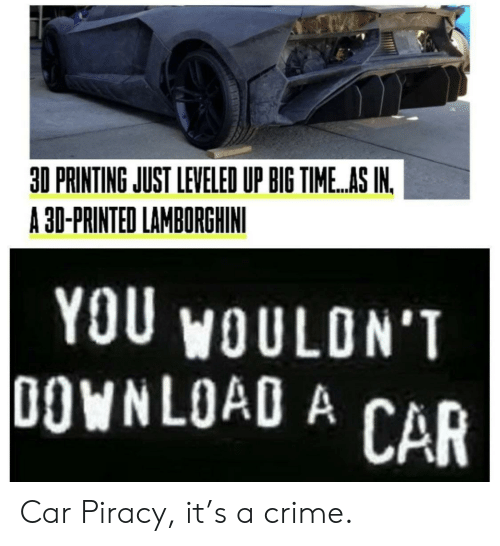 Printing: 30 PRINTING JUST LEVELED UP BIG TIME.AS IN.  A 30-PRINTED LAMBORGHINI  YOU WOULDN'T  DOWNLOAD A CAR Car Piracy, it's a crime.