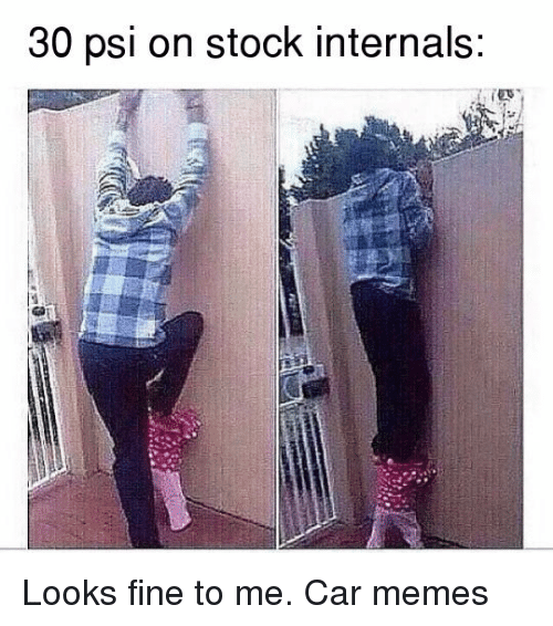 cars: 30 psi on stock internals: Looks fine to me. Car memes