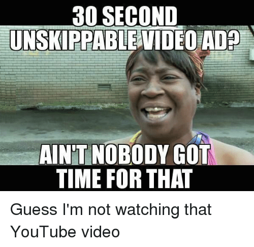 Memes, youtube.com, and Ain't Nobody Got Time for That: 30 SECOND  UNSKIPPABLE VIDEO ADP  AINT NOBODY GOT  TIME FOR THAT Guess I'm not watching that YouTube video